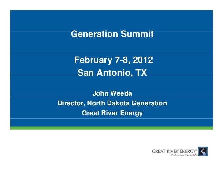 Generation Summit    G     ti S     it    February 7-8, 2012     San Antonio, TX           John WeedaDirector, North Dakot...