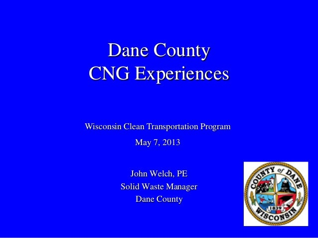 Dane CountyCNG ExperiencesJohn Welch, PESolid Waste ManagerDane CountyWisconsin Clean Transportation ProgramMay 7, 2013