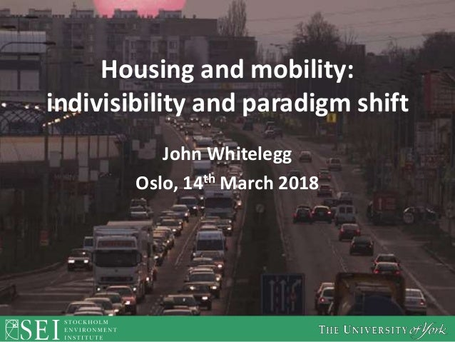 Housing and mobility: indivisibility and paradigm shift John Whitelegg Oslo, 14th March 2018