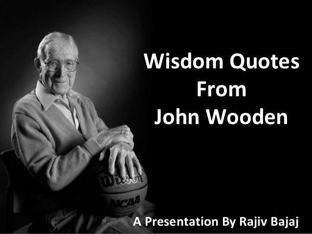 Wisdom Quotes      From  John WoodenA Presentation By Rajiv Bajaj