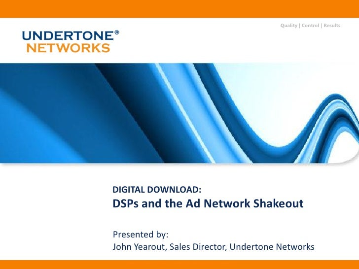 Quality | Control | Results     DIGITAL DOWNLOAD: DSPs and the Ad Network Shakeout  Presented by: John Yearout, Sales Dire...