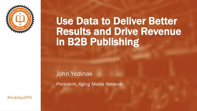 #HubSpotIPS Use Data to Deliver Better Results and Drive Revenue in B2B Publishing John Yedinak President, Aging Media Net...