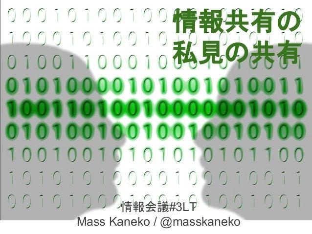 情報共有の 私見の共有 情報会議#3LT Mass Kaneko / @masskaneko