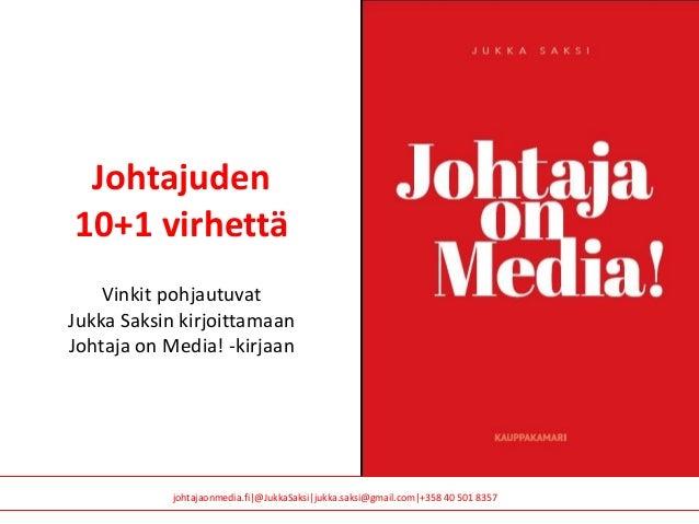 johtajaonmedia.fi @JukkaSaksi jukka.saksi@gmail.com +358 40 501 8357 Johtajuden 10+1 virhettä Vinkit pohjautuvat Jukka Sak...