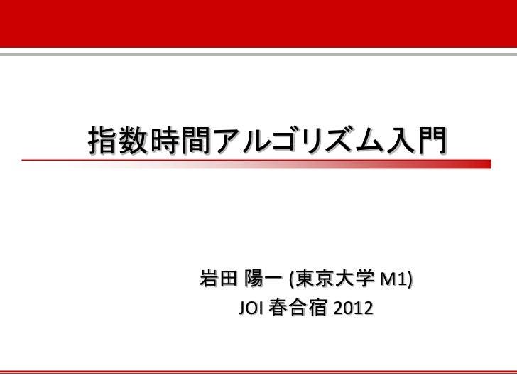 指数時間アルゴリズム入門   岩田 陽一 (東京大学 M1)     JOI 春合宿 2012