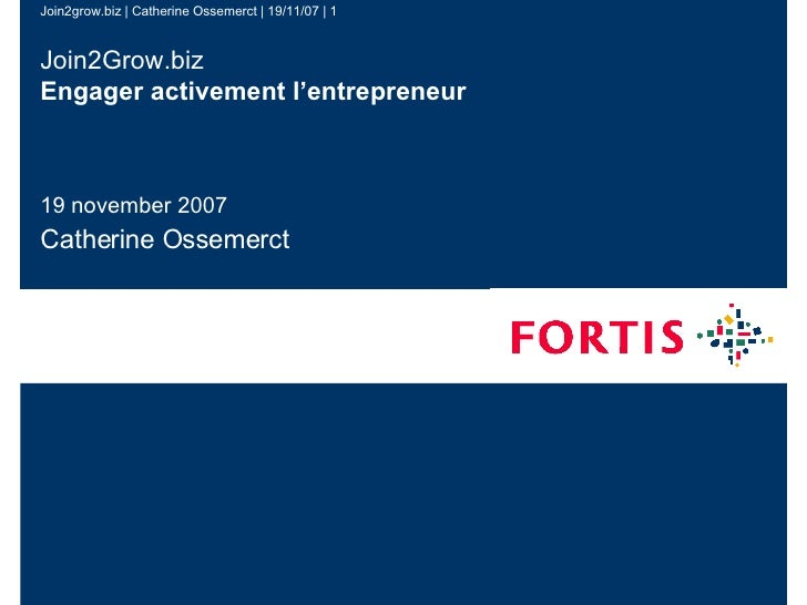 Join2Grow.biz Engager activement l 'e ntrepreneur 19 november 2007 Catherine Ossemerct