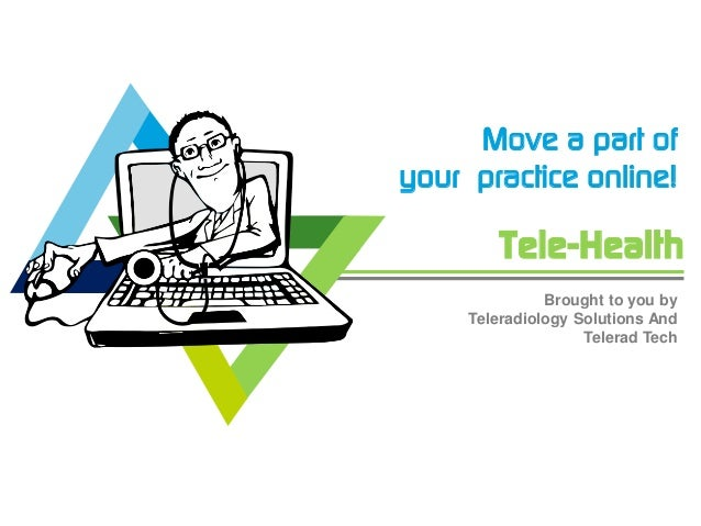 Tele-Health Move a part of your practice online! Brought to you by Teleradiology Solutions And Telerad Tech