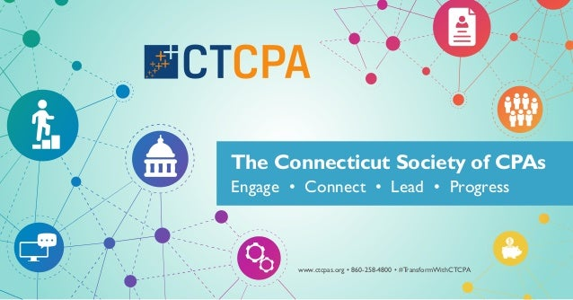 Engage • Connect • Lead • Progress The Connecticut Society of CPAs www.ctcpas.org • 860-258-4800 • #TransformWithCTCPA