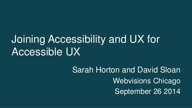 Joining Accessibility and UX for  Accessible UX  Sarah Horton and David Sloan  Webvisions Chicago  September 26 2014