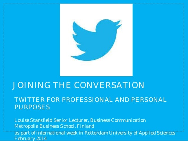 JOINING THE CONVERSATION TWITTER FOR PROFESSIONAL AND PERSONAL PURPOSES Louise Stansfield Senior Lecturer, Business Commun...