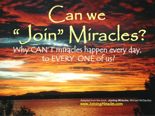 Why CAN'T miracles happen every day, to EVERY ONE of us? Can we www.JoiningMiracles.com Adapted from the book, Joining Mir...