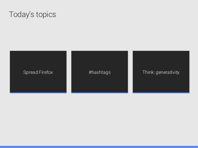 Today's topics    Spread Firefox   #hashtags   Think: generativity