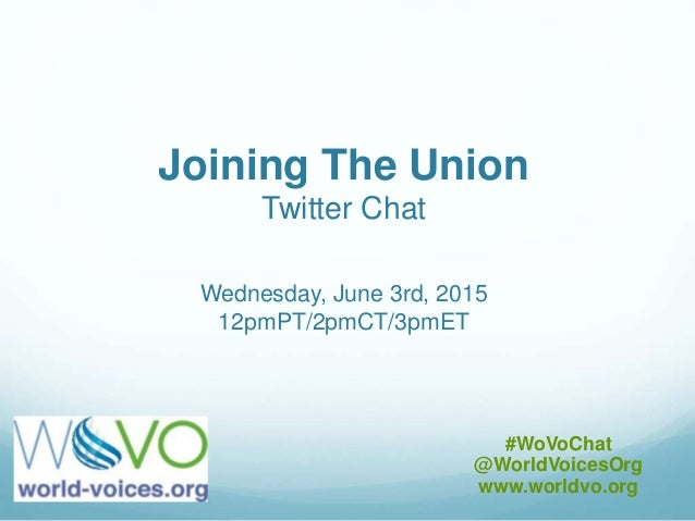 Joining The Union Twitter Chat Wednesday, June 3rd, 2015 12pmPT/2pmCT/3pmET #WoVoChat @WorldVoicesOrg www.worldvo.org