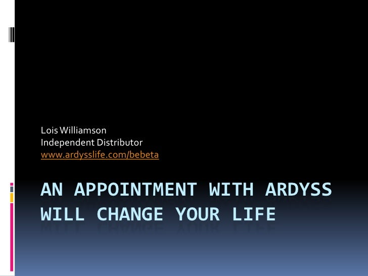 An Appointment With Ardyss Will Change Your Life<br />Lois Williamson<br />Independent Distributor<br />www.ardysslife.com...