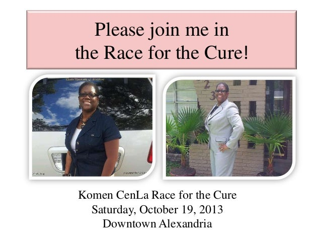 Please join me in the Race for the Cure! Komen CenLa Race for the Cure Saturday, October 19, 2013 Downtown Alexandria