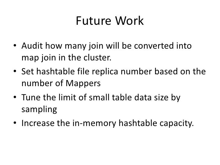 Future Work<br />Audit how many join will be converted into map join in the cluster.<br />Set hashtable file replica numbe...
