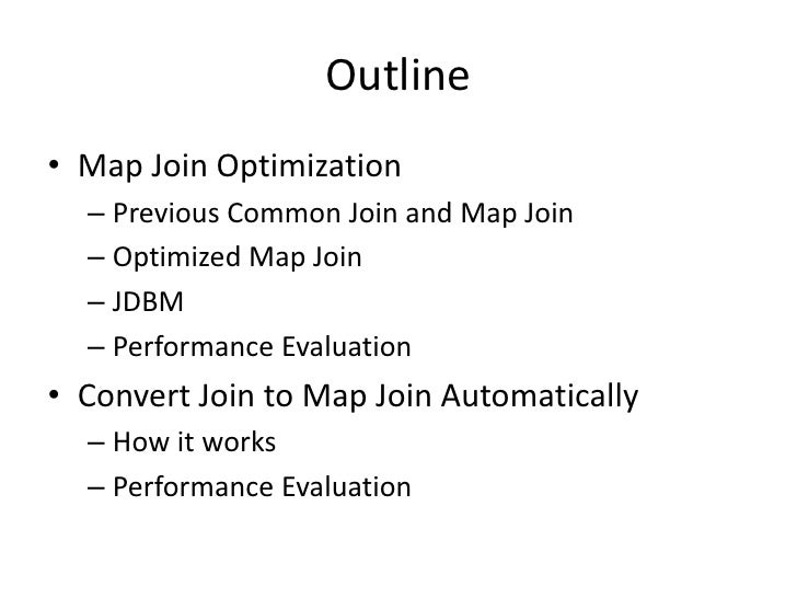 Outline<br />Map Join Optimization<br />Previous Common Join and Map Join<br />Optimized Map Join<br />JDBM<br />Performan...