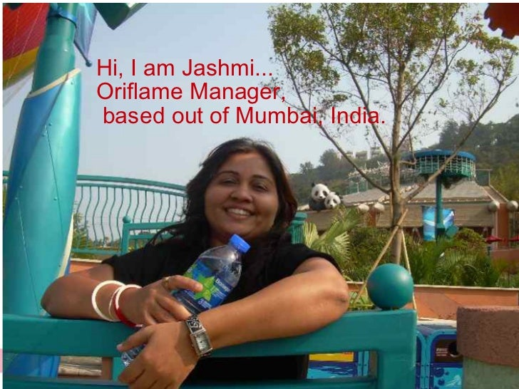 Hi, I am Jashmi...Oriflame Manager,based out of Mumbai, India.