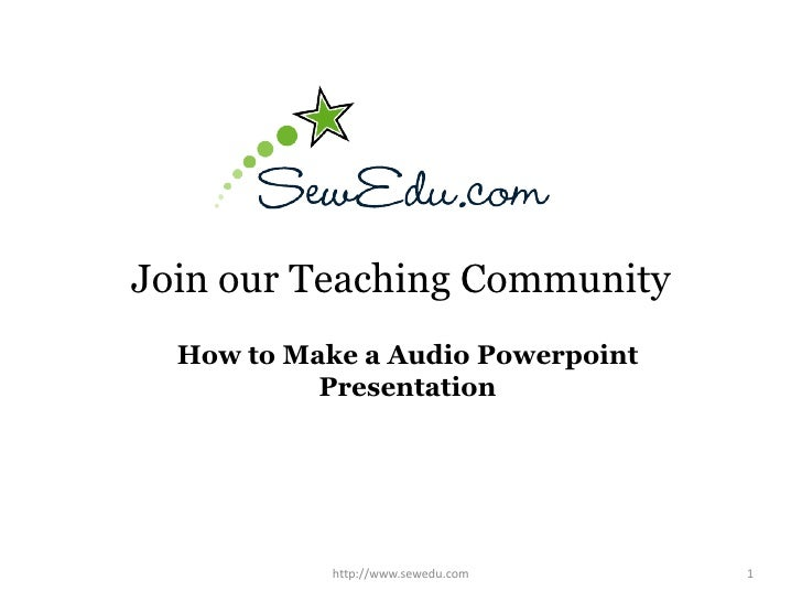 Join our Teaching Community<br />How to Make a Audio Powerpoint Presentation<br />1<br />http://www.sewedu.com<br />