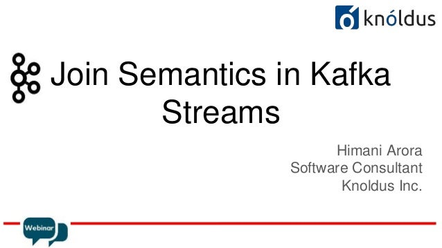 Join Semantics in Kafka Streams Himani Arora Software Consultant Knoldus Inc.