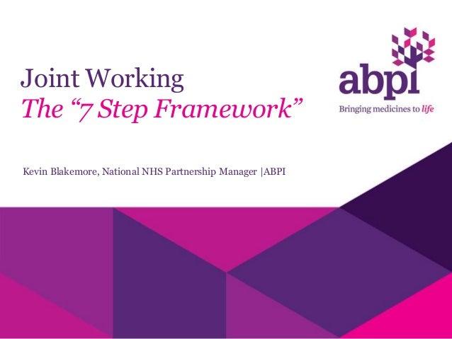 "Joint Working The ""7 Step Framework"" Kevin Blakemore, National NHS Partnership Manager  ABPI"