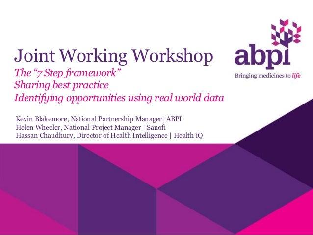 "Joint Working WorkshopThe ""7 Step framework""Sharing best practiceIdentifying opportunities using real world dataKevin Blak..."