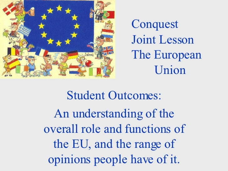Conquest  Joint Lesson The European  Union Student Outcomes: An understanding of the overall role and functions of the EU,...
