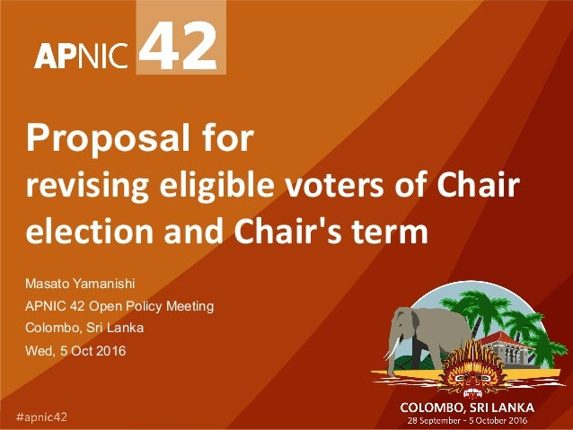 Proposal for revisingeligiblevotersofChair electionandChair'sterm Masato Yamanishi APNIC 42 Open Policy Meeting Co...