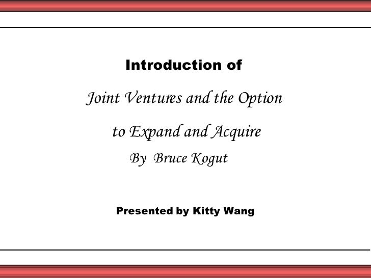Introduction of   Joint Ventures and the Option  to Expand and Acquire By  Bruce Kogut Presented   by Kitty Wang