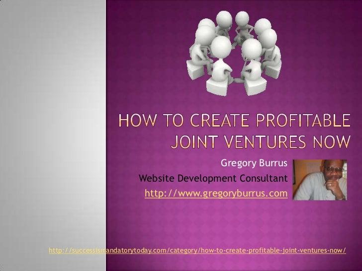 How to Create Profitable Joint Ventures Now<br />Gregory Burrus<br />Website Development Consultant<br />http://www.gregor...