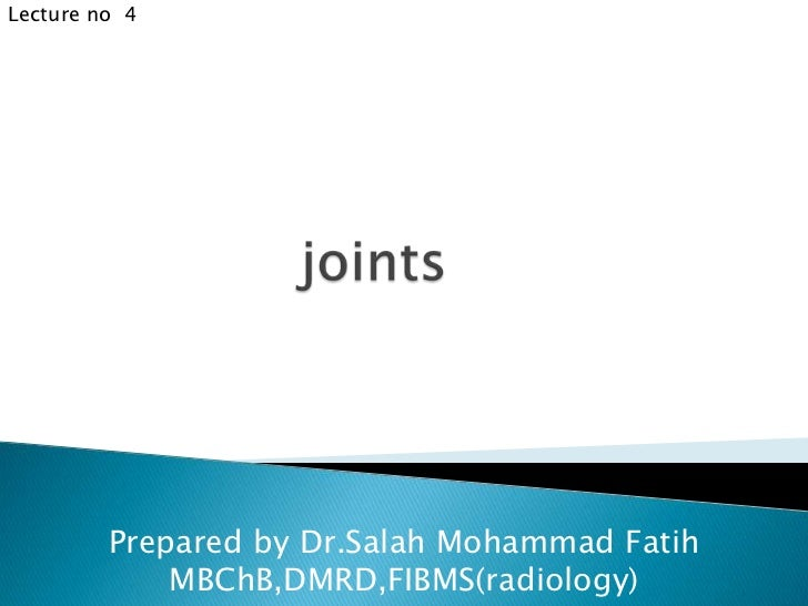 Lecture no  4<br />joints<br />Prepared by Dr.Salah Mohammad Fatih<br />MBChB,DMRD,FIBMS(radiology)<br />