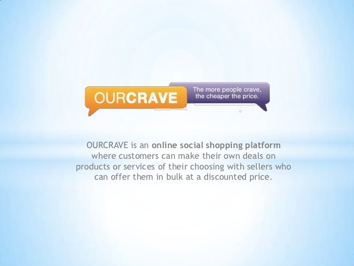 OURCRAVE is an online social shopping platform where customers can make their own deals on products or services of their c...