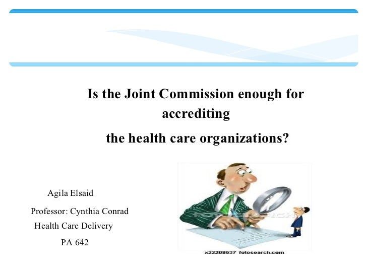 Is the Joint Commission enough for accrediting the health care organizations? Agila Elsaid  Professor: Cynthia Conrad Hea...