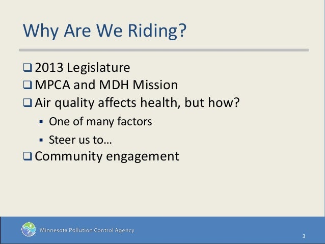 Why Are We Riding?  2013 Legislature  MPCA and MDH Mission  Air quality affects health, but how?  One of many factors ...