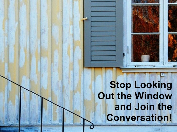 Stop Looking Out the Window and Join the Conversation!