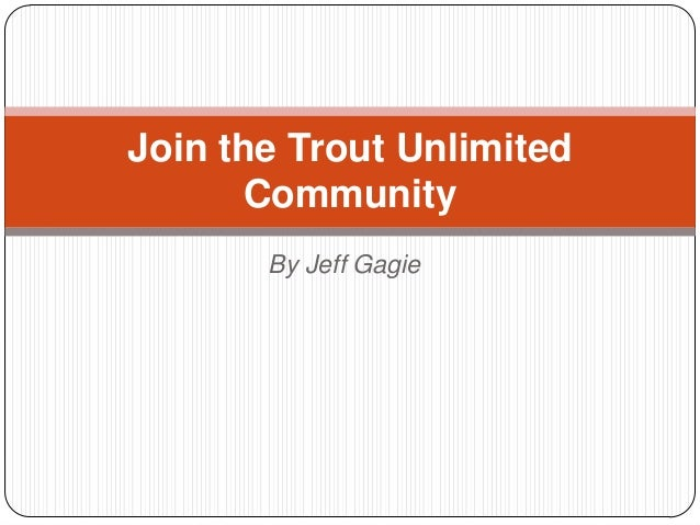 Join the Trout Unlimited       Community       By Jeff Gagie