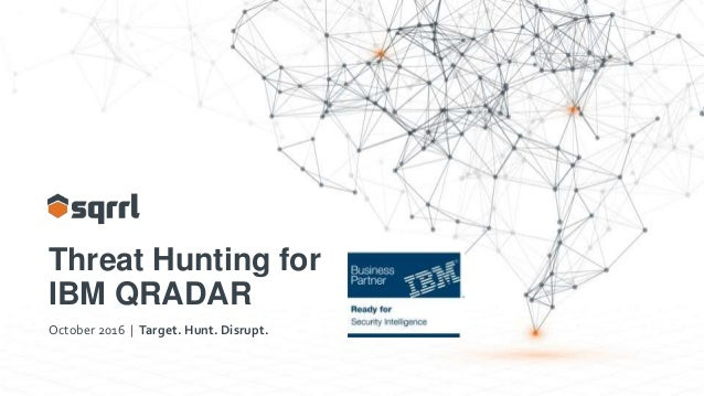 Threat Hunting for IBM QRADAR October 2016 | Target. Hunt. Disrupt.