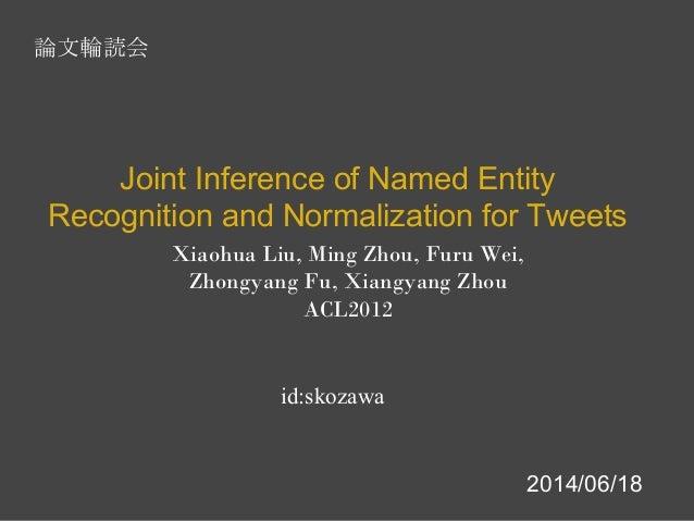 Xiaohua Liu, Ming Zhou, Furu Wei, Zhongyang Fu, Xiangyang Zhou ACL2012 Joint Inference of Named Entity Recognition and Nor...