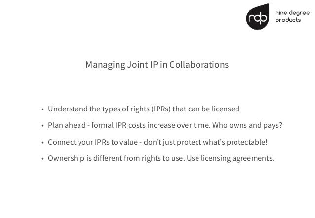 Managing Joint IP in Collaborations • Understand the types of rights (IPRs) that can be licensed • Plan ahead - formal IPR...