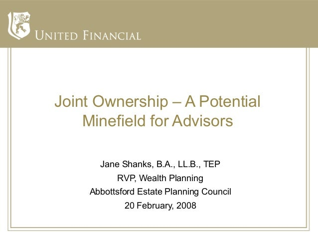 Joint Ownership – A Potential    Minefield for Advisors      Jane Shanks, B.A., LL.B., TEP          RVP, Wealth Planning  ...