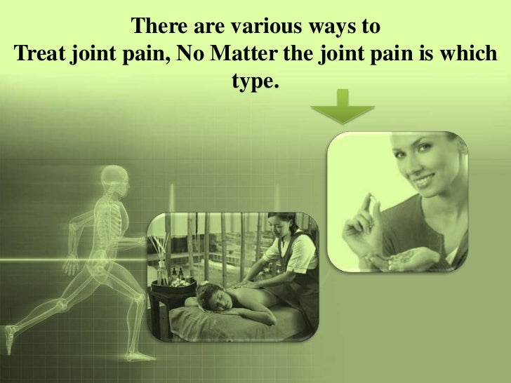There are various ways toTreat joint pain, No Matter the joint pain is which                       type.