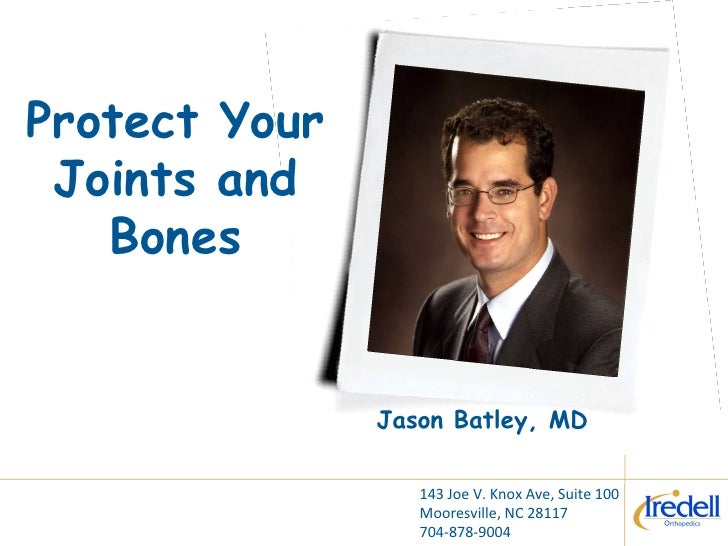 Protect Your Joints and Bones Jason Batley, MD 143 Joe V. Knox Ave, Suite 100 Mooresville, NC 28117 704-878-9004
