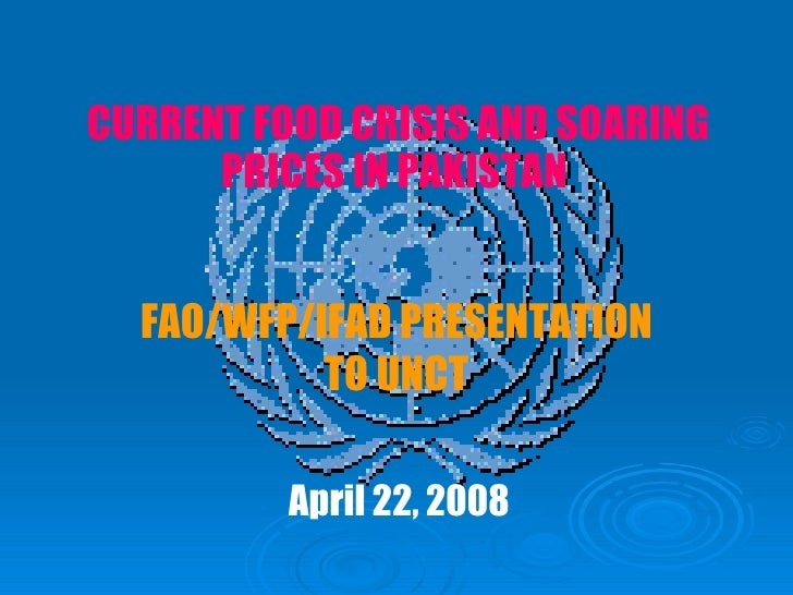 FAO/WFP/IFAD PRESENTATION TO UNCT April 22, 2008 CURRENT FOOD CRISIS AND SOARING PRICES IN PAKISTAN