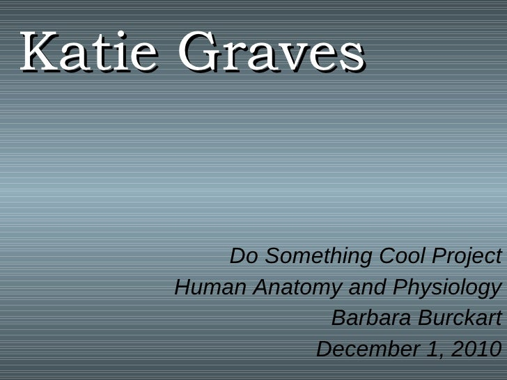 Katie Graves Do Something Cool Project Human Anatomy and Physiology Barbara Burckart December 1, 2010