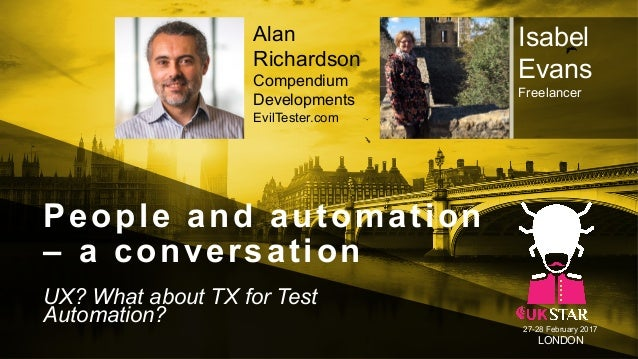 People and automation – a conversation UX? What about TX for Test Automation? 27-28 February 2017 LONDON Isabel Evans Free...