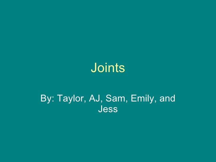 Joints By: Taylor, AJ, Sam, Emily, and Jess