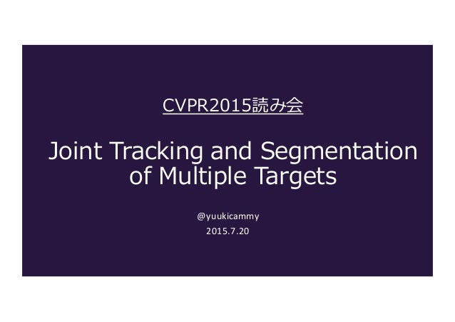 CVPR2015読み会 Joint Tracking and Segmentation  of Multiple Targets @yuukicammy 2015.7.20