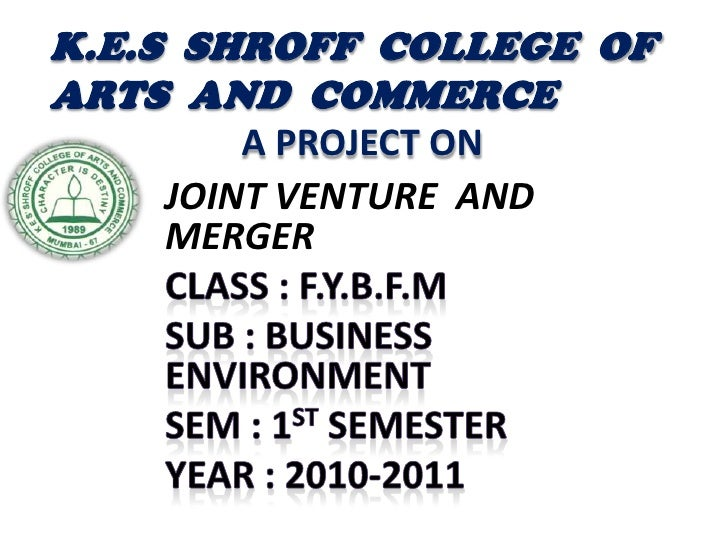 K.E.S  SHROFF  COLLEGE  OF  ARTS  AND  COMMERCEA PROJECT ON<br />JOINT VENTURE  AND MERGER<br />CLASS : F.Y.B.F.M<br />SUB...