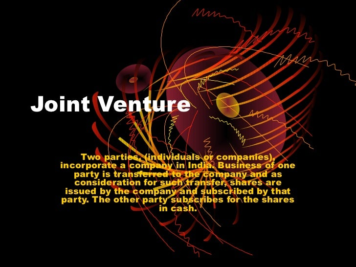 Joint Venture      Two parties, (individuals or companies),  incorporate a company in India. Business of one     party is ...