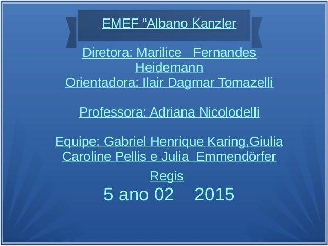 "EMEF ""Albano Kanzler Diretora: Marilice Fernandes Heidemann Orientadora: Ilair Dagmar Tomazelli Professora: Adriana Nicolo..."